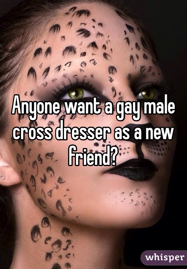 Anyone want a gay male cross dresser as a new friend?