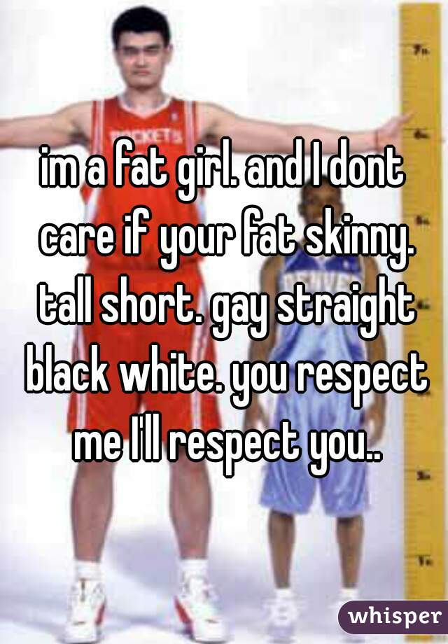 im a fat girl. and I dont care if your fat skinny. tall short. gay straight black white. you respect me I'll respect you..