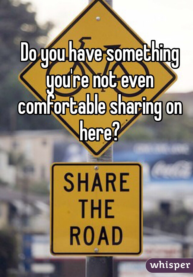 Do you have something you're not even comfortable sharing on here?