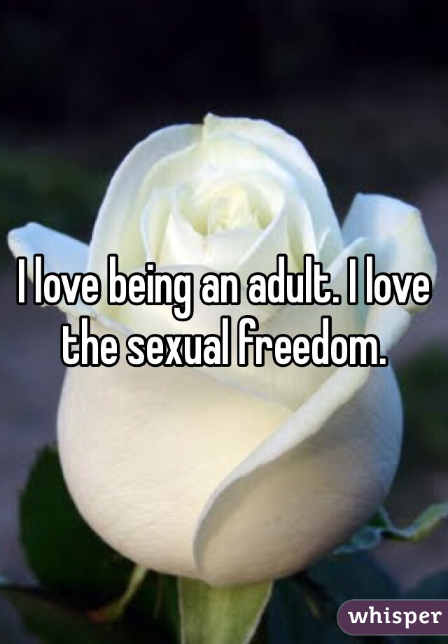 I love being an adult. I love the sexual freedom.