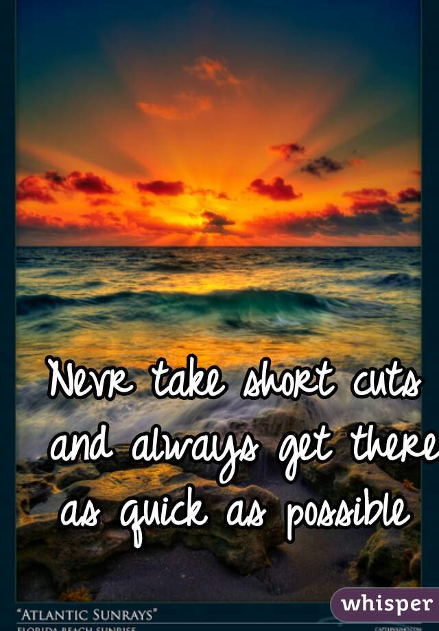 Nevr take short cuts and always get there as quick as possible