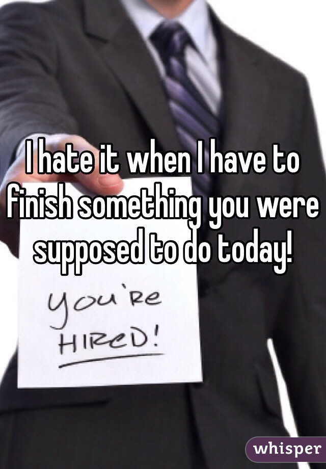 I hate it when I have to finish something you were supposed to do today!