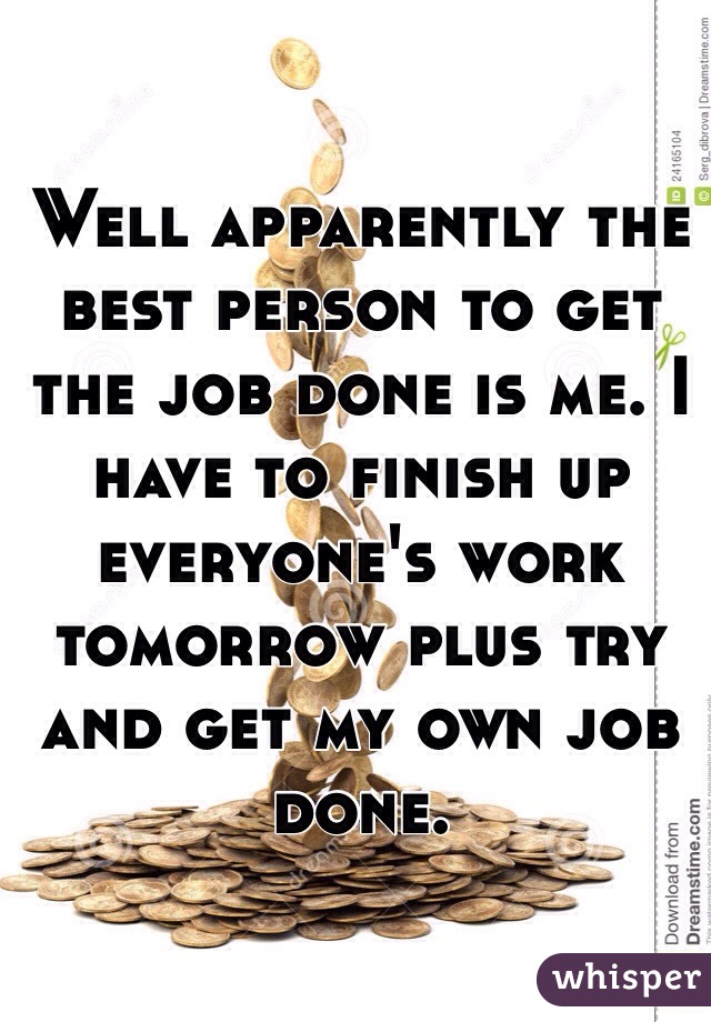 Well apparently the best person to get the job done is me. I have to finish up everyone's work tomorrow plus try and get my own job done.