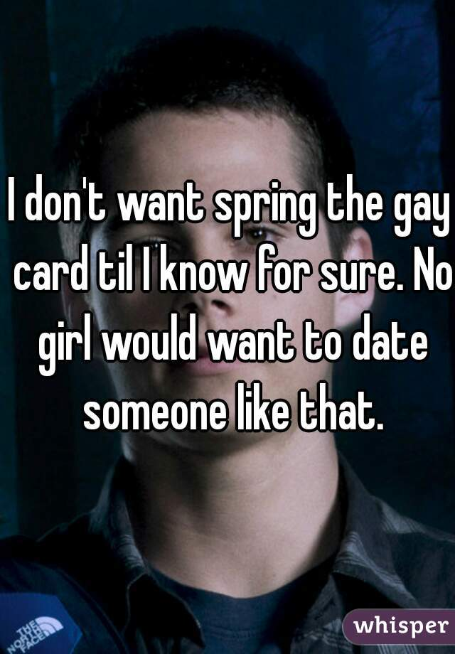 I don't want spring the gay card til I know for sure. No girl would want to date someone like that.