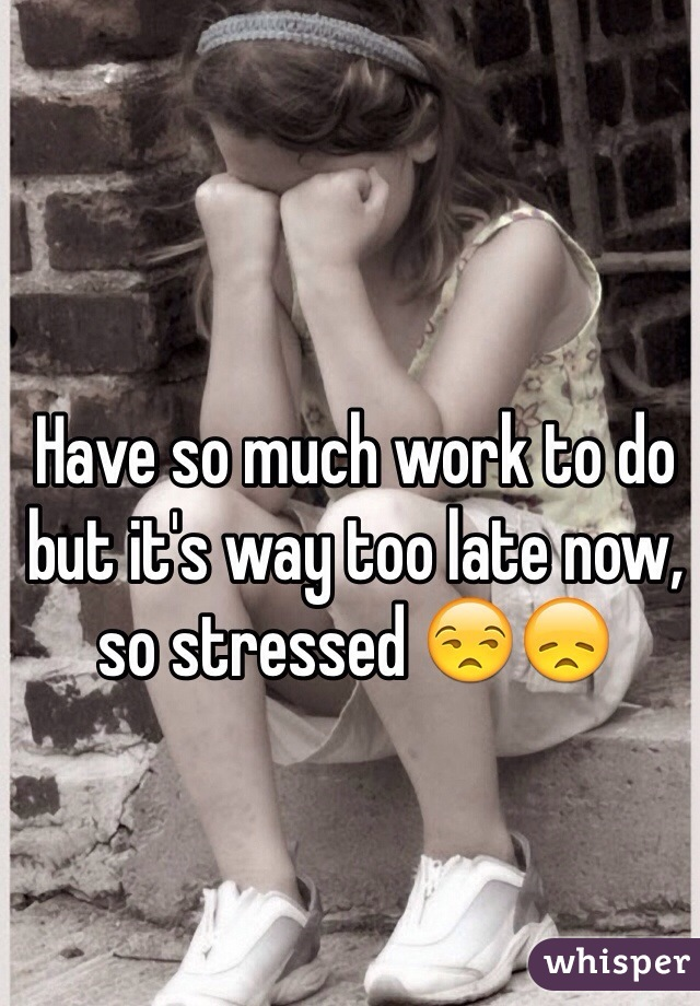 Have so much work to do but it's way too late now, so stressed 😒😞
