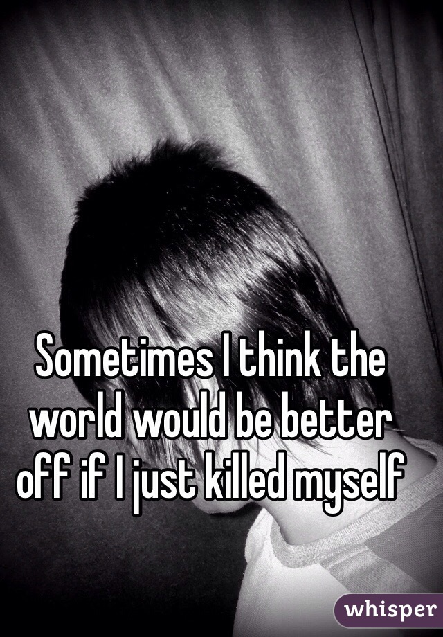 Sometimes I think the world would be better off if I just killed myself