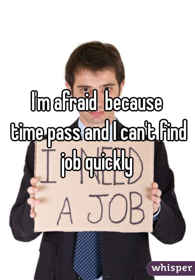 I'm afraid  because  time pass and I can't find job quickly