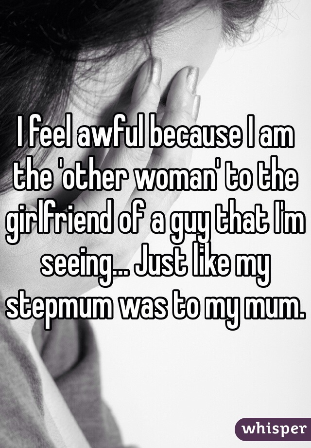 I feel awful because I am the 'other woman' to the girlfriend of a guy that I'm seeing... Just like my stepmum was to my mum.