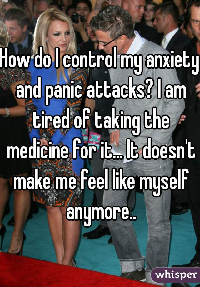 How do I control my anxiety and panic attacks? I am tired of taking the medicine for it... It doesn't make me feel like myself anymore..