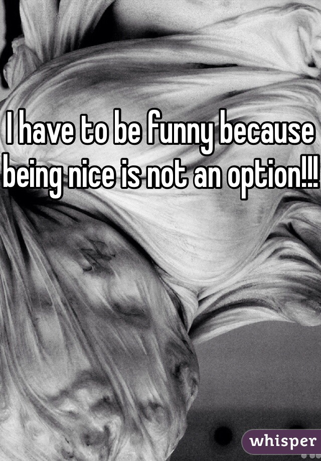 I have to be funny because being nice is not an option!!!