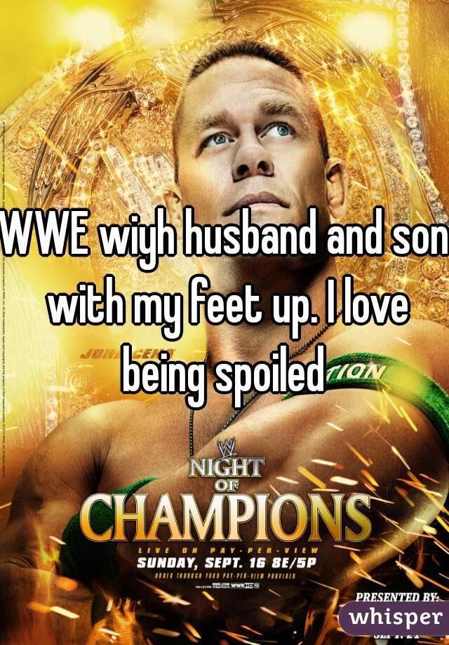WWE wiyh husband and son with my feet up. I love being spoiled