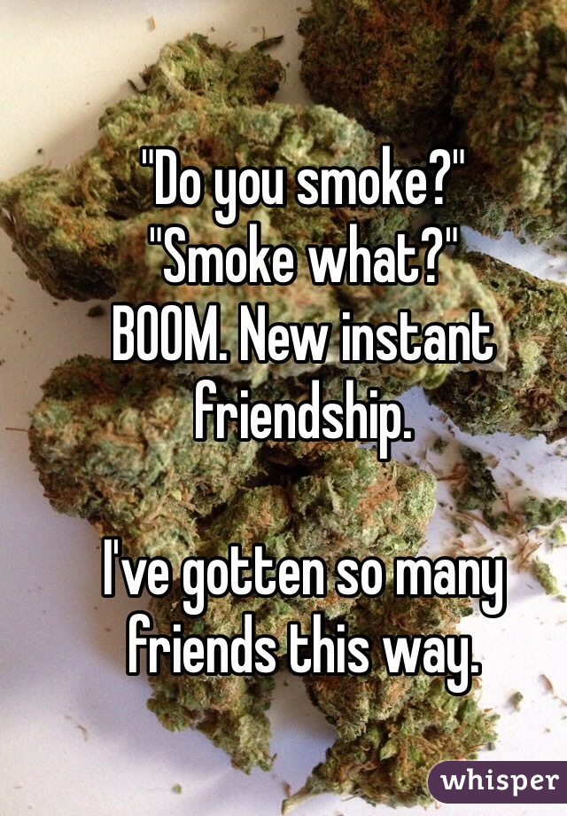 """Do you smoke?"" ""Smoke what?"" BOOM. New instant friendship.  I've gotten so many friends this way."