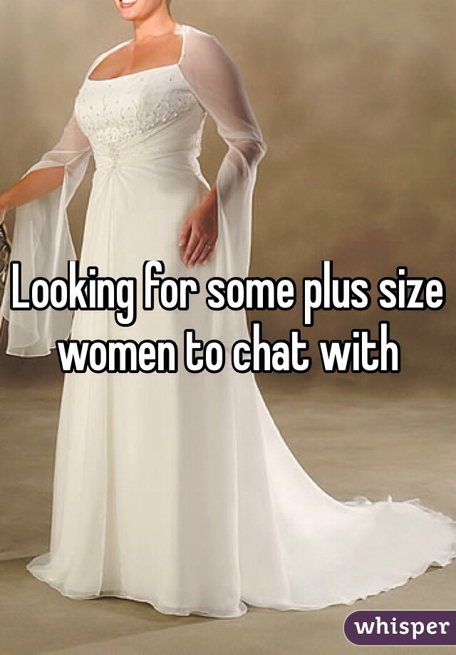 Looking for some plus size women to chat with
