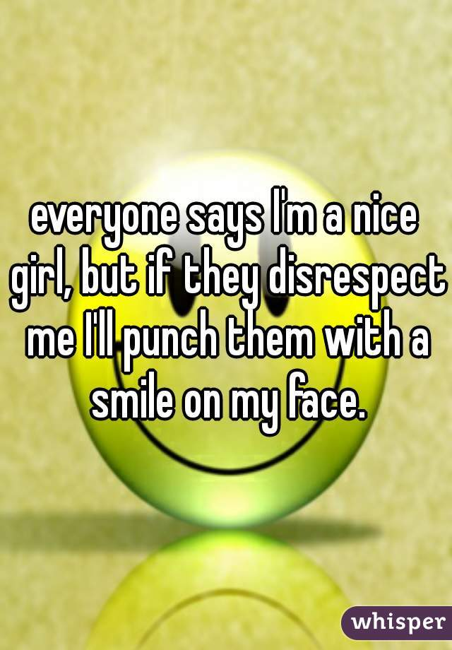 everyone says I'm a nice girl, but if they disrespect me I'll punch them with a smile on my face.