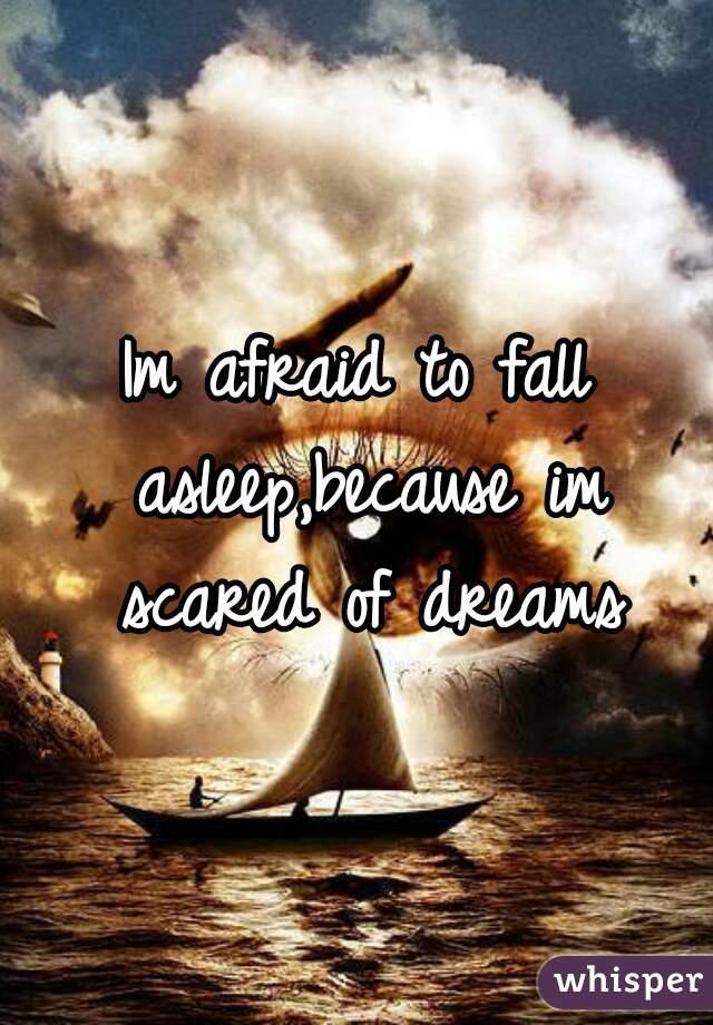 Im afraid to fall asleep,because im scared of dreams