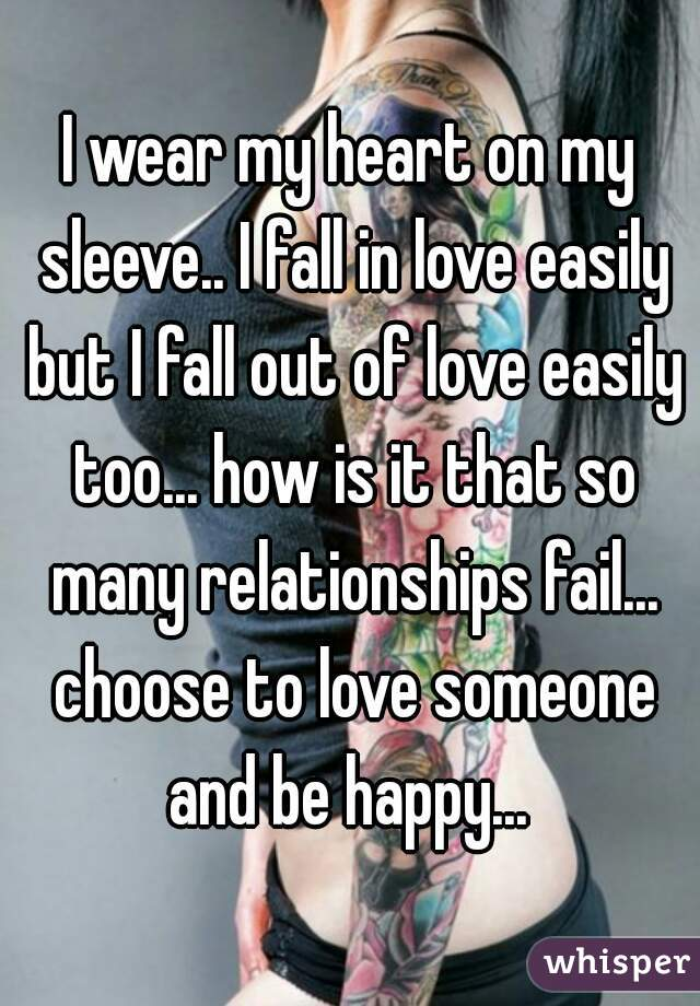 I wear my heart on my sleeve.. I fall in love easily but I fall out of love easily too... how is it that so many relationships fail... choose to love someone and be happy...