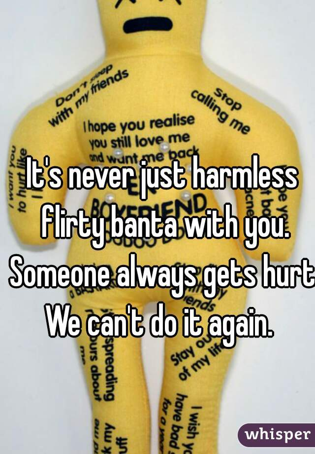 It's never just harmless flirty banta with you. Someone always gets hurt. We can't do it again.