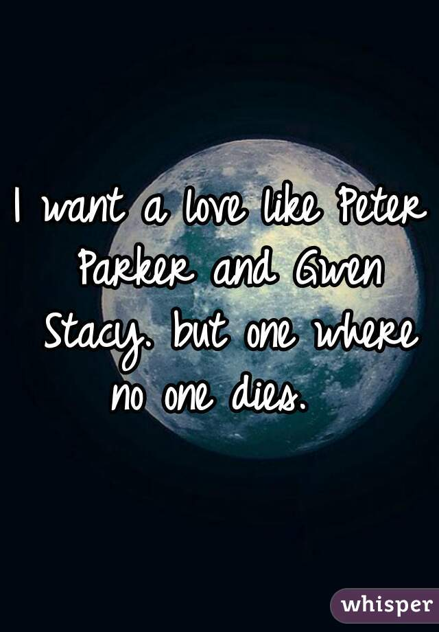 I want a love like Peter Parker and Gwen Stacy. but one where no one dies.