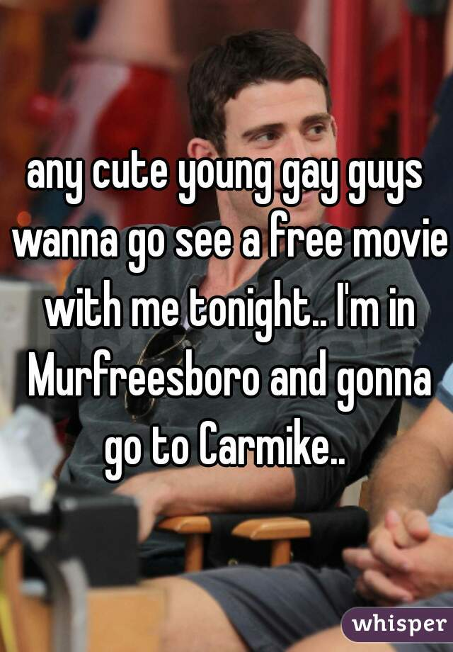 any cute young gay guys wanna go see a free movie with me tonight.. I'm in Murfreesboro and gonna go to Carmike..