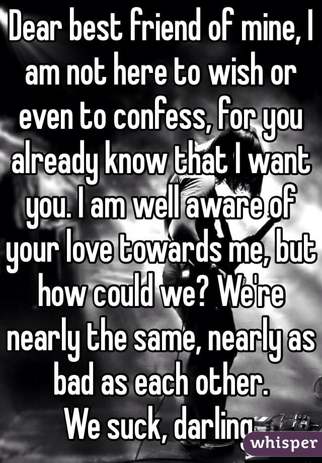 Dear best friend of mine, I am not here to wish or even to confess, for you already know that I want you. I am well aware of your love towards me, but how could we? We're nearly the same, nearly as bad as each other.  We suck, darling.