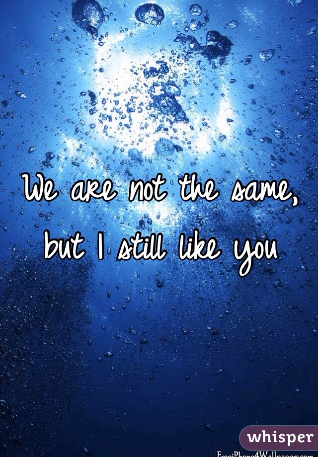 We are not the same, but I still like you