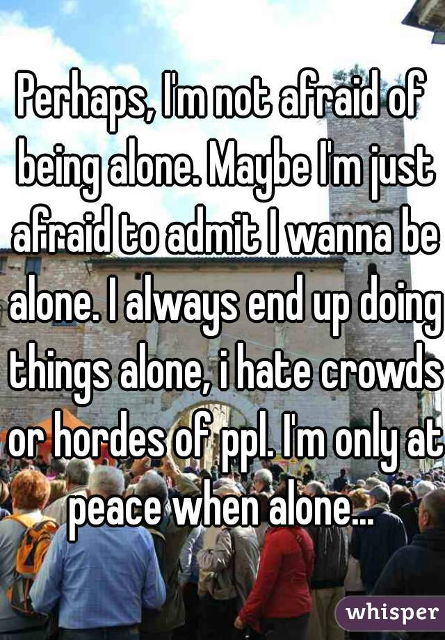 Perhaps, I'm not afraid of being alone. Maybe I'm just afraid to admit I wanna be alone. I always end up doing things alone, i hate crowds or hordes of ppl. I'm only at peace when alone...