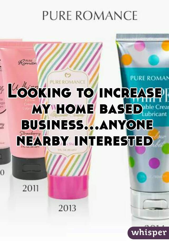 Looking to increase my home based business...anyone nearby interested