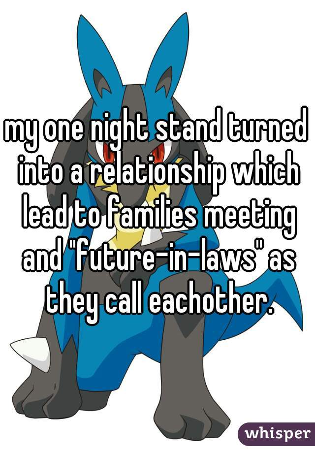 """my one night stand turned into a relationship which lead to families meeting and """"future-in-laws"""" as they call eachother."""
