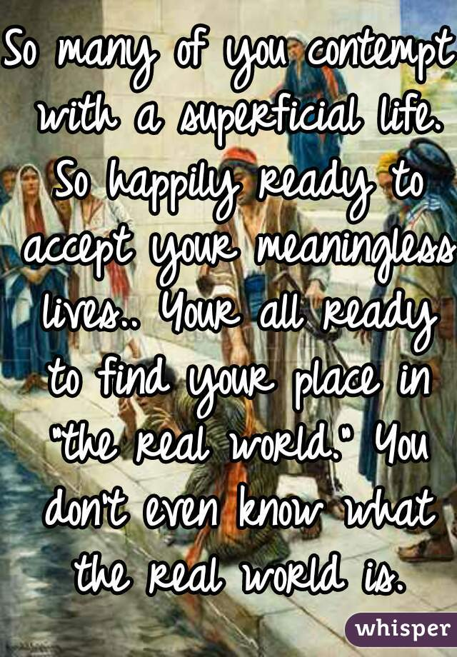 "So many of you contempt with a superficial life. So happily ready to accept your meaningless lives.. Your all ready to find your place in ""the real world."" You don't even know what the real world is."