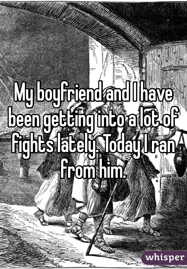 My boyfriend and I have been getting into a lot of fights lately. Today I ran from him.