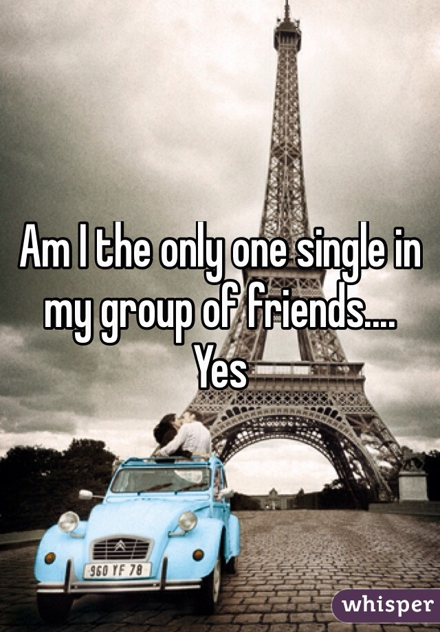 Am I the only one single in my group of friends....  Yes
