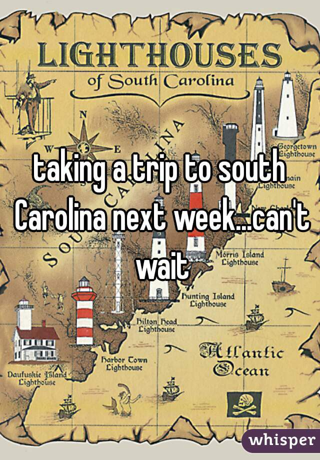 taking a trip to south Carolina next week...can't wait