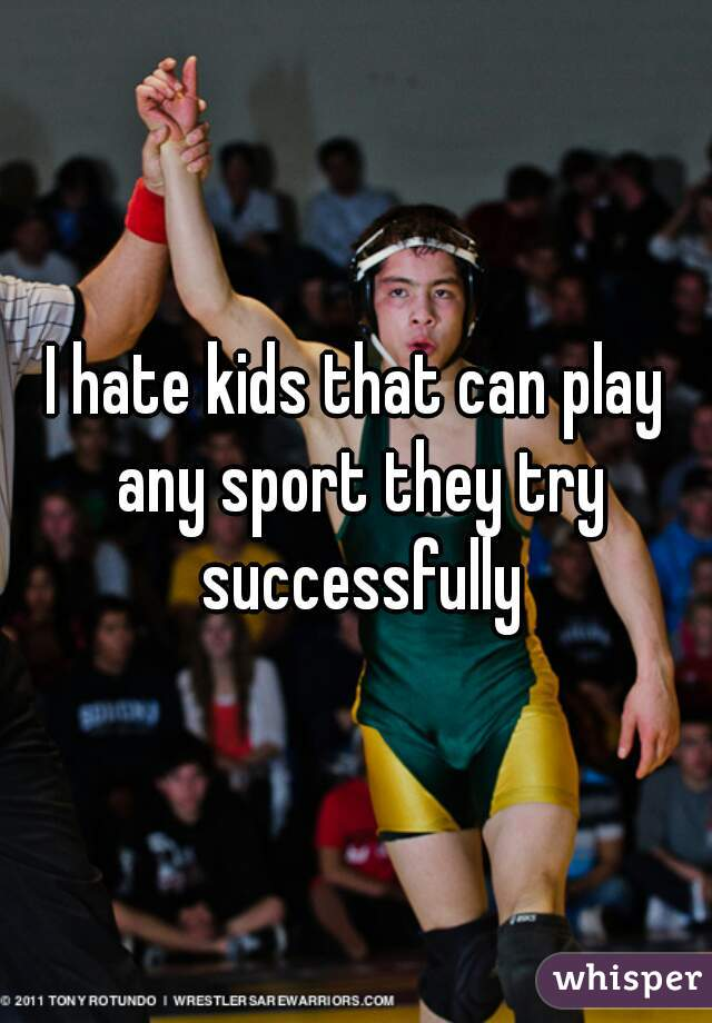 I hate kids that can play any sport they try successfully
