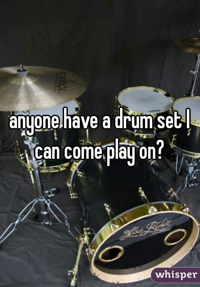 anyone have a drum set I can come play on?