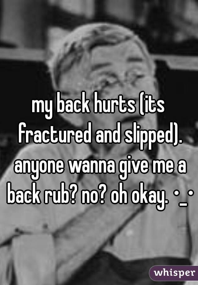 my back hurts (its fractured and slipped). anyone wanna give me a back rub? no? oh okay. •_•
