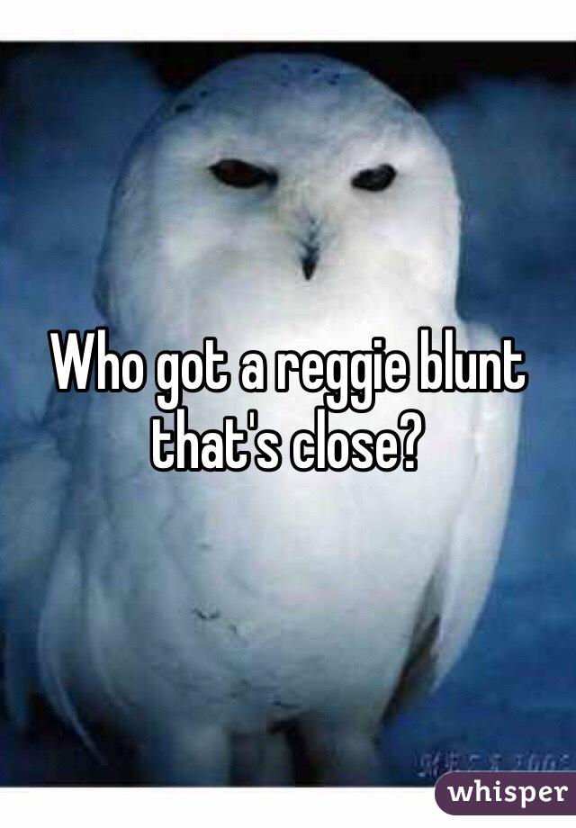 Who got a reggie blunt that's close?