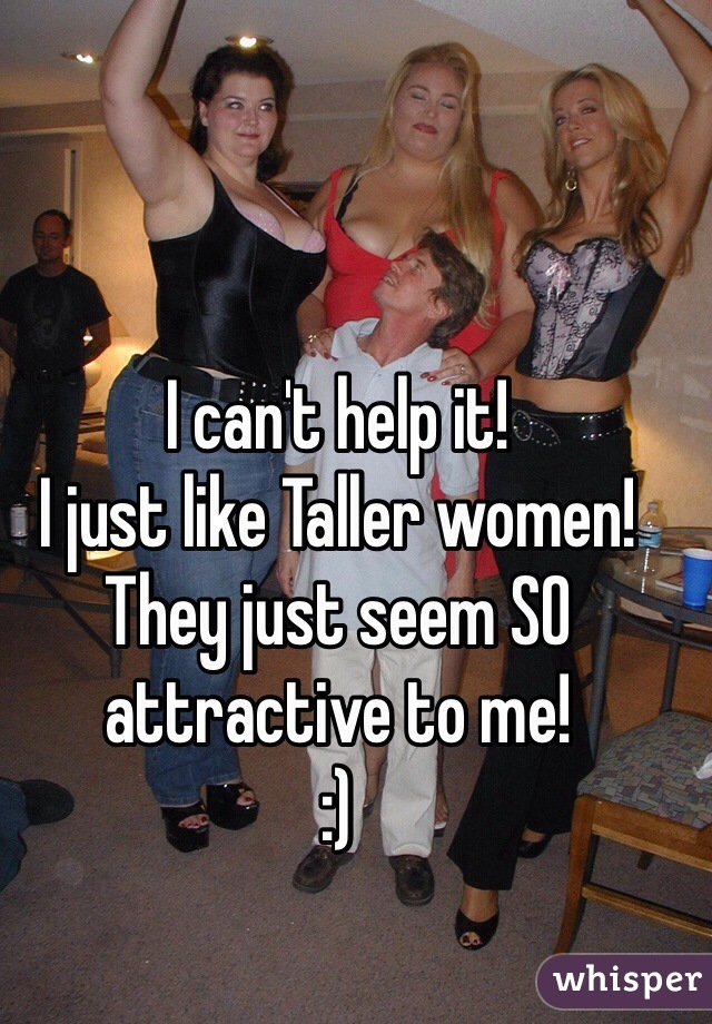 I can't help it!  I just like Taller women!  They just seem SO attractive to me!  :)