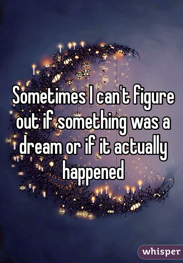 Sometimes I can't figure out if something was a dream or if it actually happened