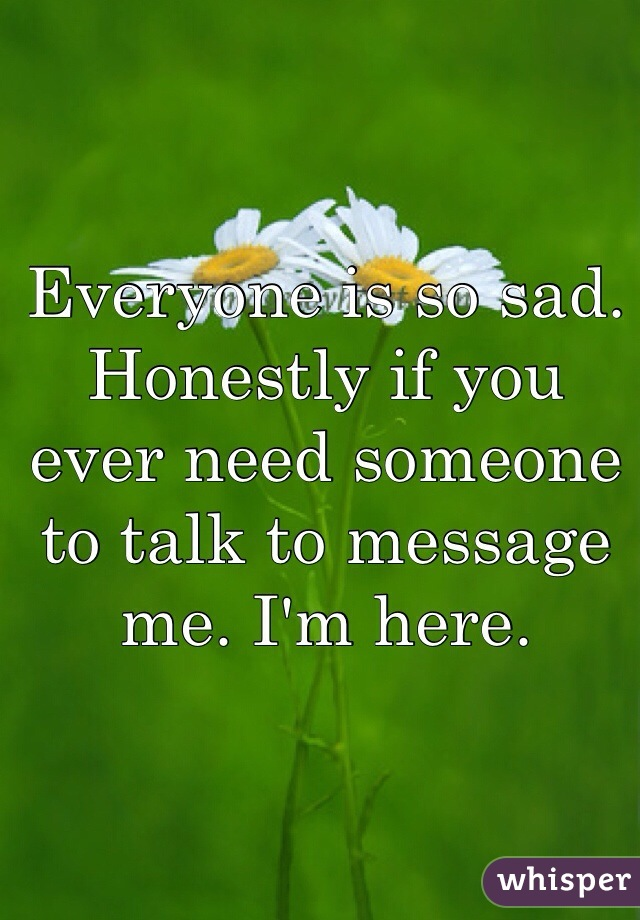Everyone is so sad. Honestly if you ever need someone to talk to message me. I'm here.
