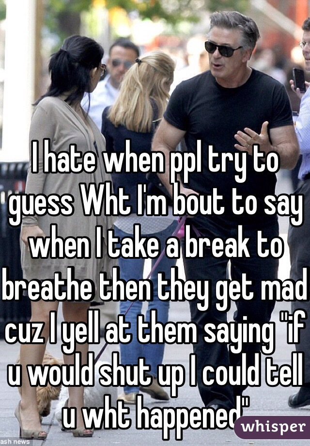 """I hate when ppl try to guess Wht I'm bout to say when I take a break to breathe then they get mad cuz I yell at them saying """"if u would shut up I could tell u wht happened"""""""