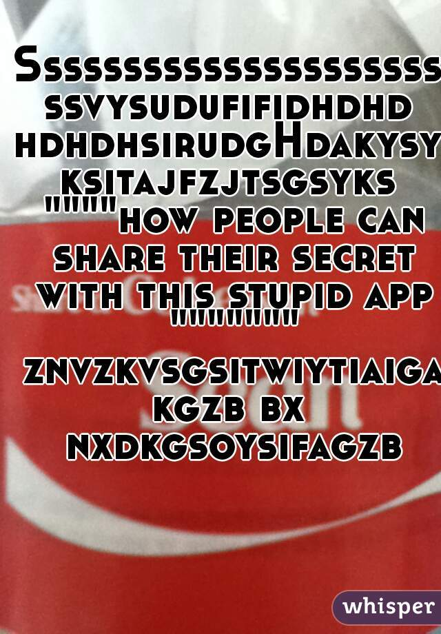 """SssssssssssssssssssssssvysudufifidhdhdhdhdhsirudgHdakysyksitajfzjtsgsyks """"""""""""""""how people can share their secret with this stupid app """""""""""""""""""""""""""" znvzkvsgsitwiytiaigakgzb bx nxdkgsoysifagzb"""