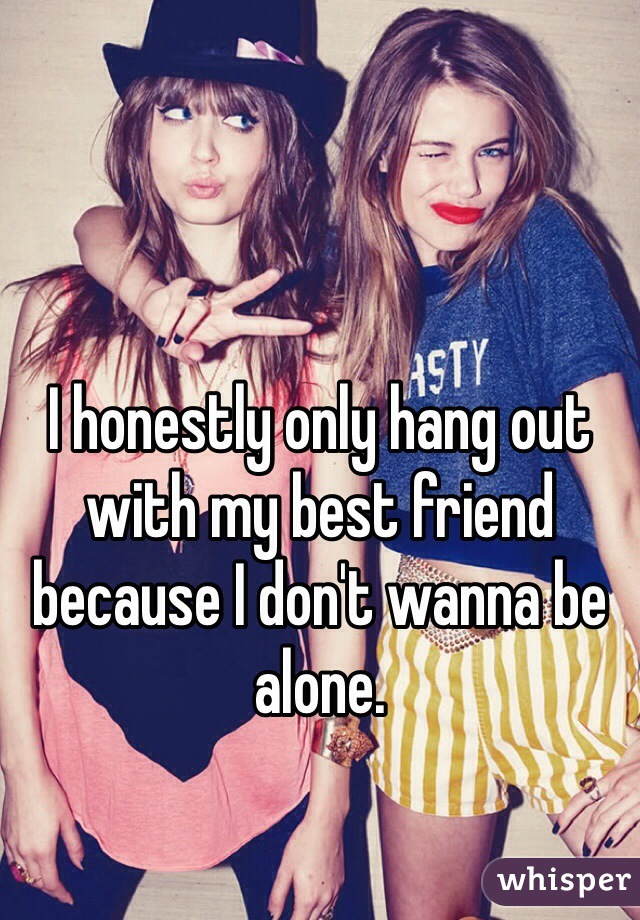 I honestly only hang out with my best friend because I don't wanna be alone.