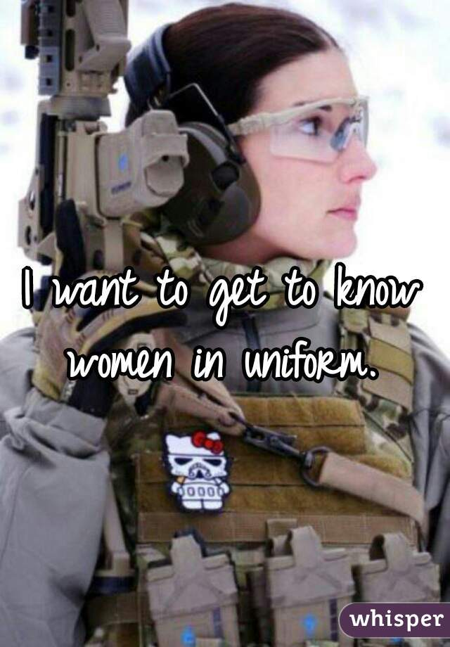 I want to get to know women in uniform.