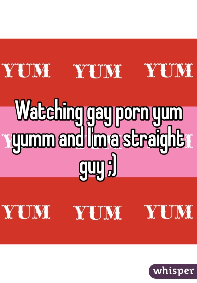 Watching gay porn yum yumm and I'm a straight guy ;)