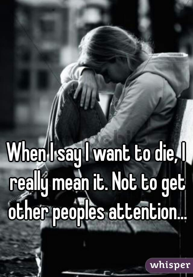 When I say I want to die, I really mean it. Not to get other peoples attention...