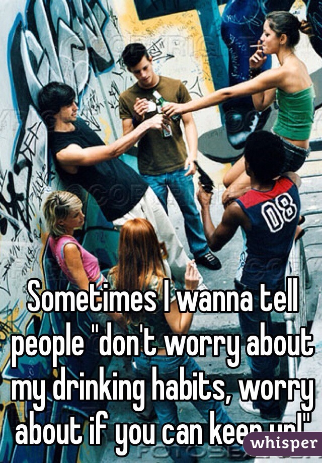 "Sometimes I wanna tell people ""don't worry about my drinking habits, worry about if you can keep up!"""