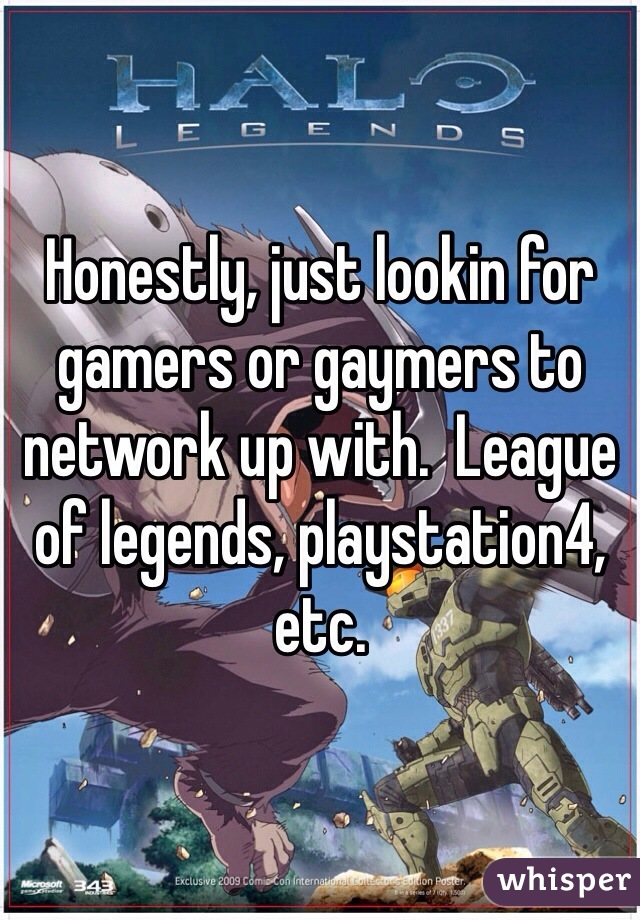 Honestly, just lookin for gamers or gaymers to network up with.  League of legends, playstation4, etc.