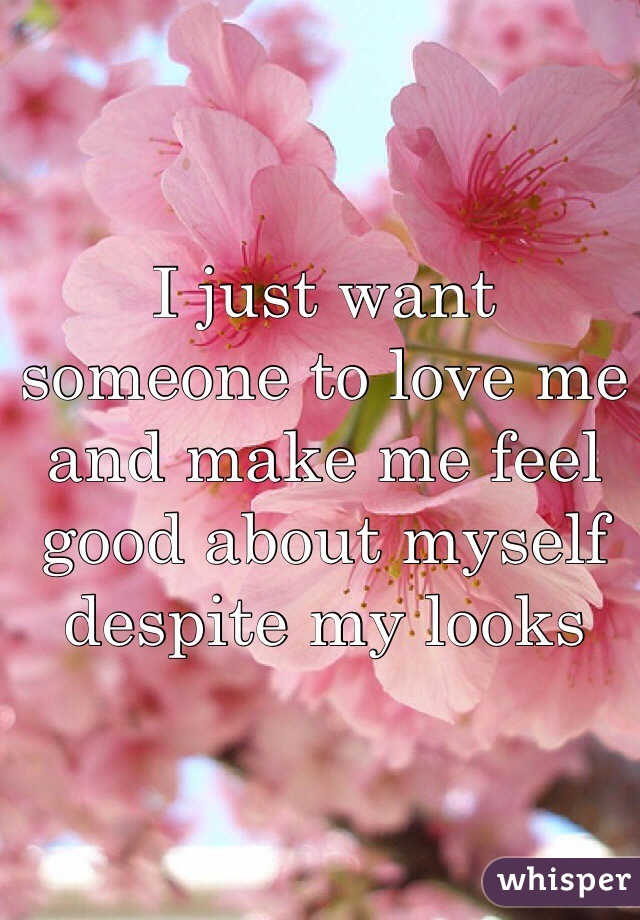 I just want someone to love me and make me feel good about myself despite my looks