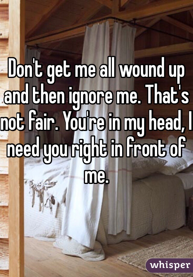 Don't get me all wound up and then ignore me. That's not fair. You're in my head, I need you right in front of me.