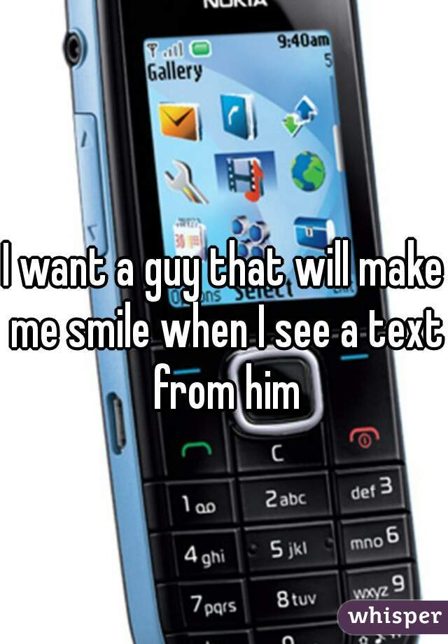 I want a guy that will make me smile when I see a text from him